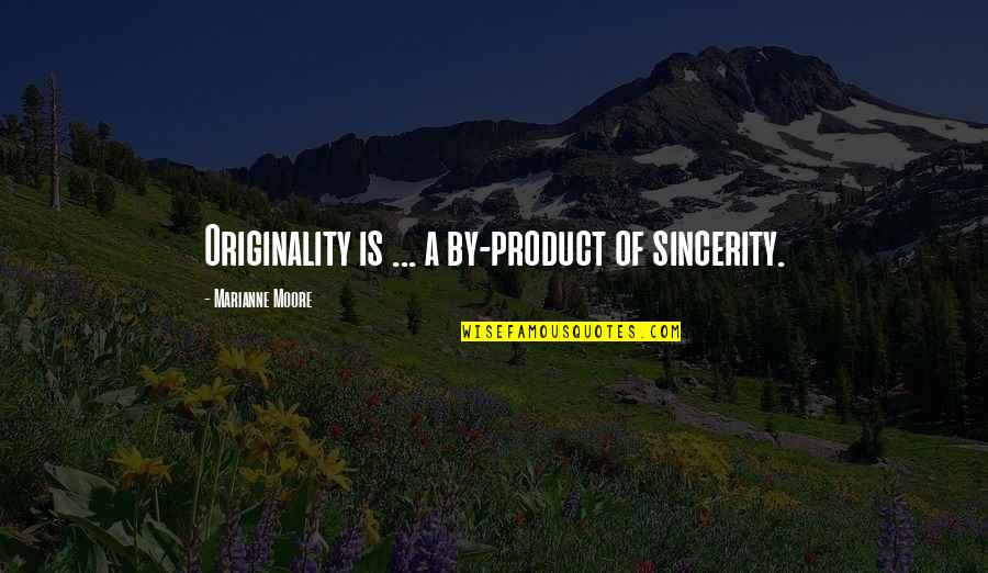 Being Single Quotes By Marianne Moore: Originality is ... a by-product of sincerity.