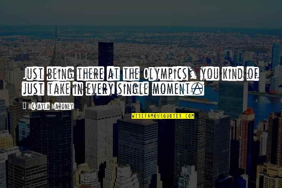 Being Single Quotes By McKayla Maroney: Just being there at the Olympics, you kind