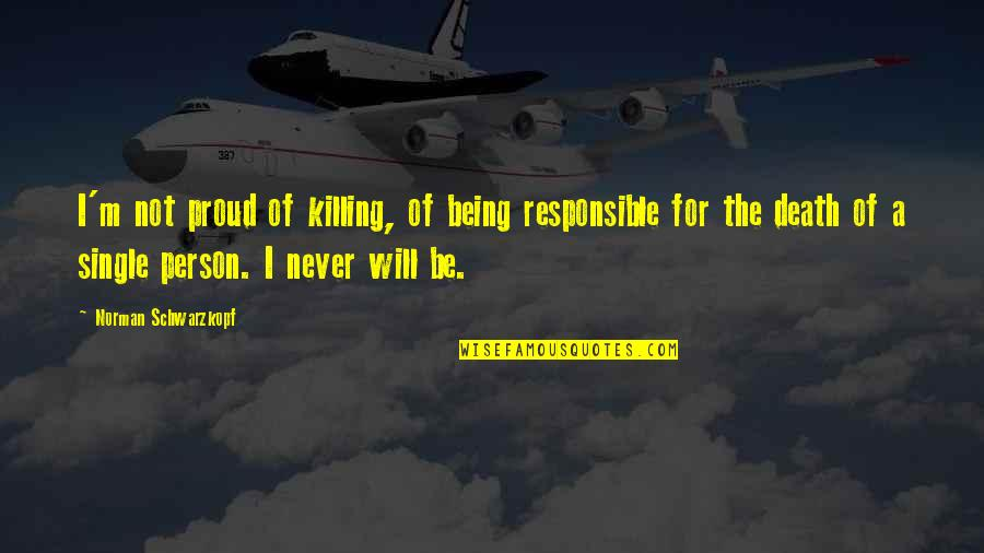 Being Single Quotes By Norman Schwarzkopf: I'm not proud of killing, of being responsible