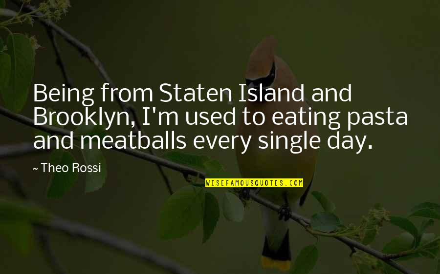 Being Single Quotes By Theo Rossi: Being from Staten Island and Brooklyn, I'm used