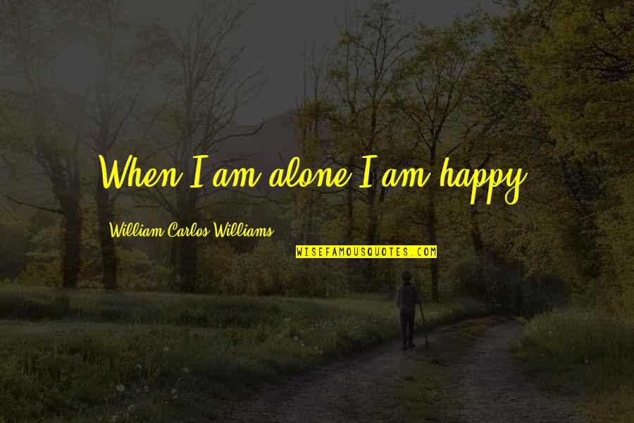Being Single Quotes By William Carlos Williams: When I am alone I am happy.
