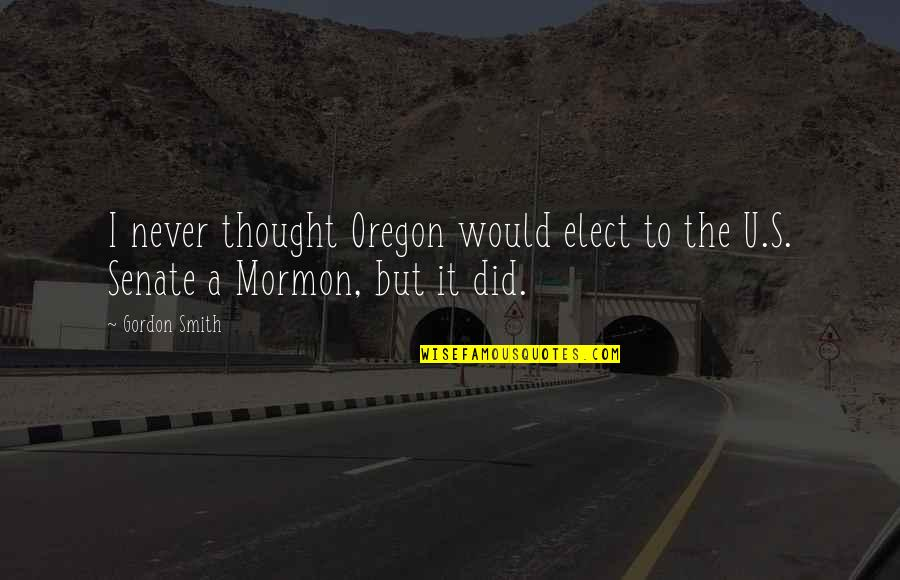 Being Skittish Quotes By Gordon Smith: I never thought Oregon would elect to the
