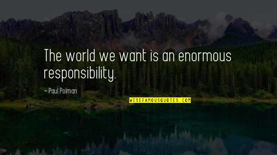 Being Skittish Quotes By Paul Polman: The world we want is an enormous responsibility.