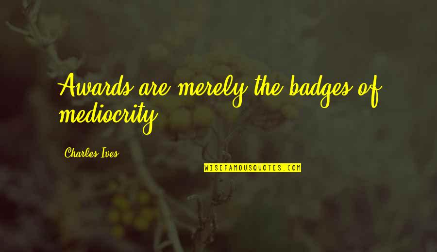Being Sleepy At Work Quotes By Charles Ives: Awards are merely the badges of mediocrity.