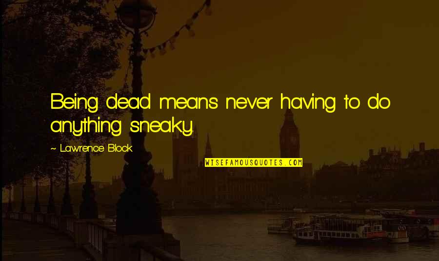 Being Sneaky Quotes By Lawrence Block: Being dead means never having to do anything