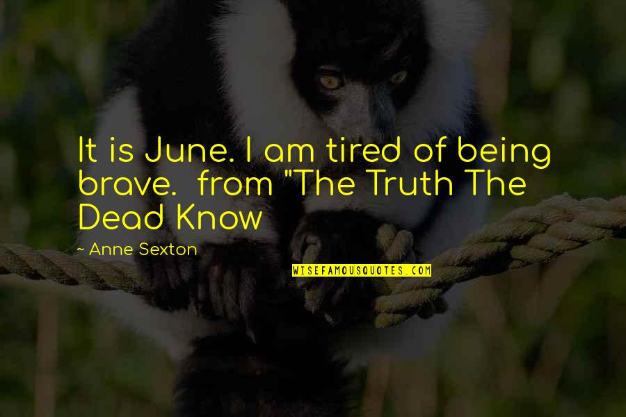 Being So Tired Quotes By Anne Sexton: It is June. I am tired of being