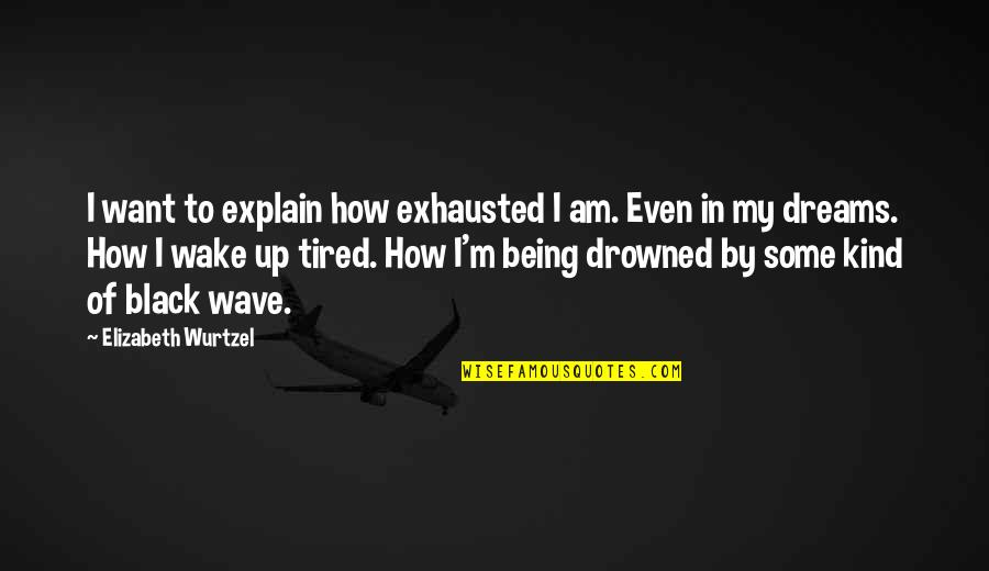 Being So Tired Quotes By Elizabeth Wurtzel: I want to explain how exhausted I am.