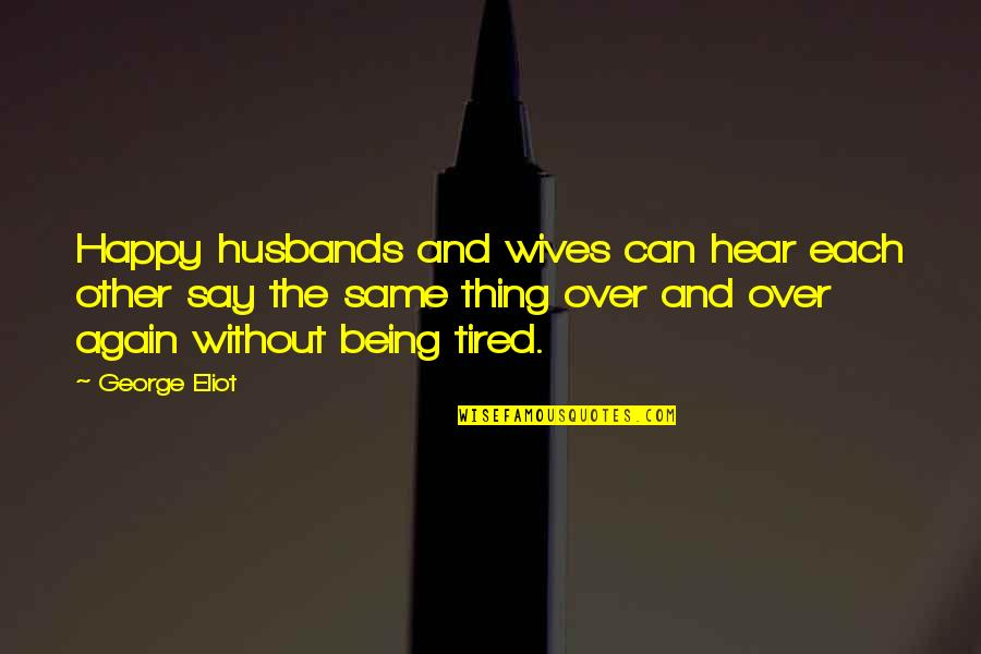 Being So Tired Quotes By George Eliot: Happy husbands and wives can hear each other