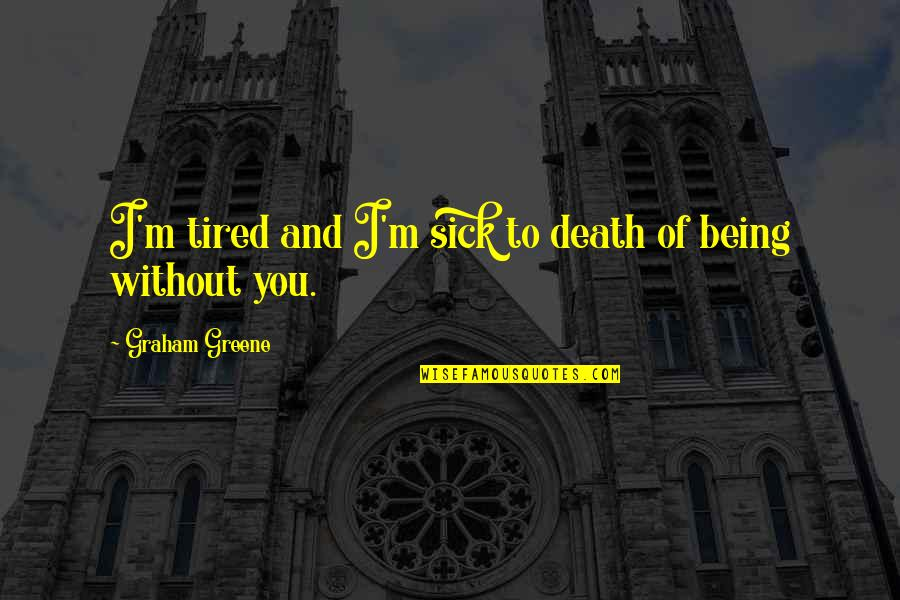 Being So Tired Quotes By Graham Greene: I'm tired and I'm sick to death of