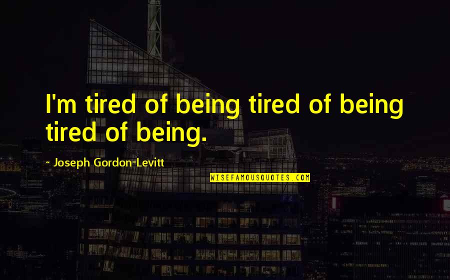 Being So Tired Quotes By Joseph Gordon-Levitt: I'm tired of being tired of being tired