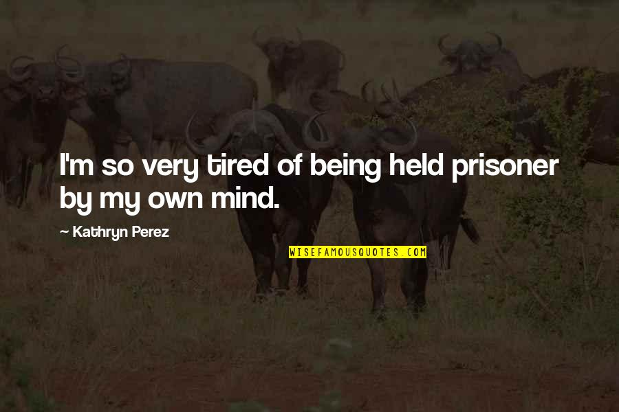 Being So Tired Quotes By Kathryn Perez: I'm so very tired of being held prisoner