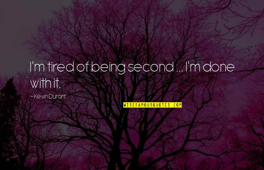 Being So Tired Quotes By Kevin Durant: I'm tired of being second ... I'm done