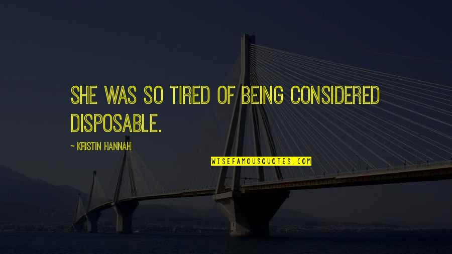 Being So Tired Quotes By Kristin Hannah: She was so tired of being considered disposable.