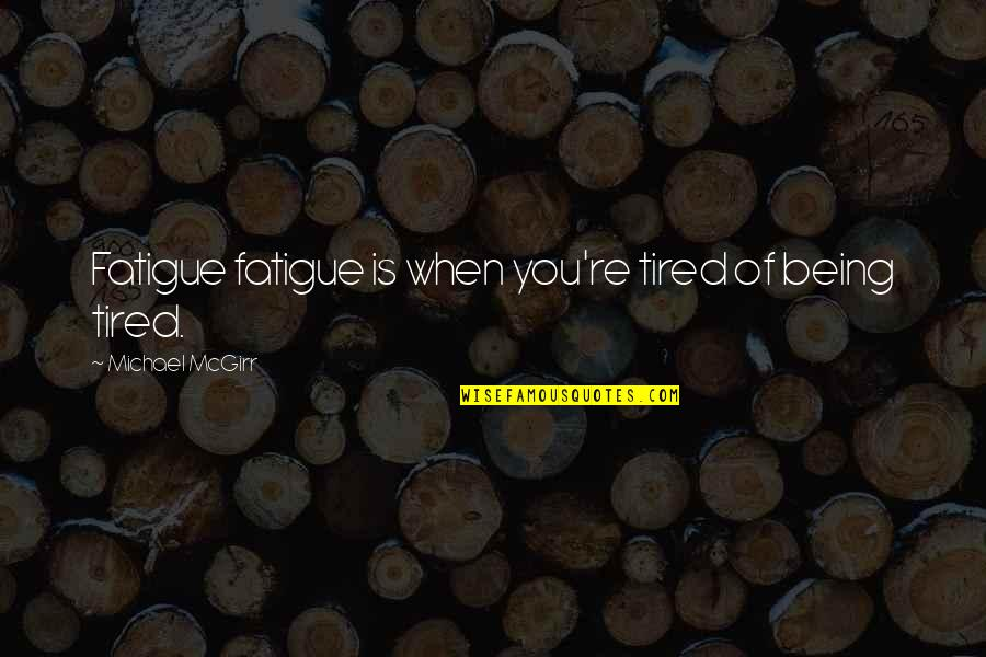 Being So Tired Quotes By Michael McGirr: Fatigue fatigue is when you're tired of being