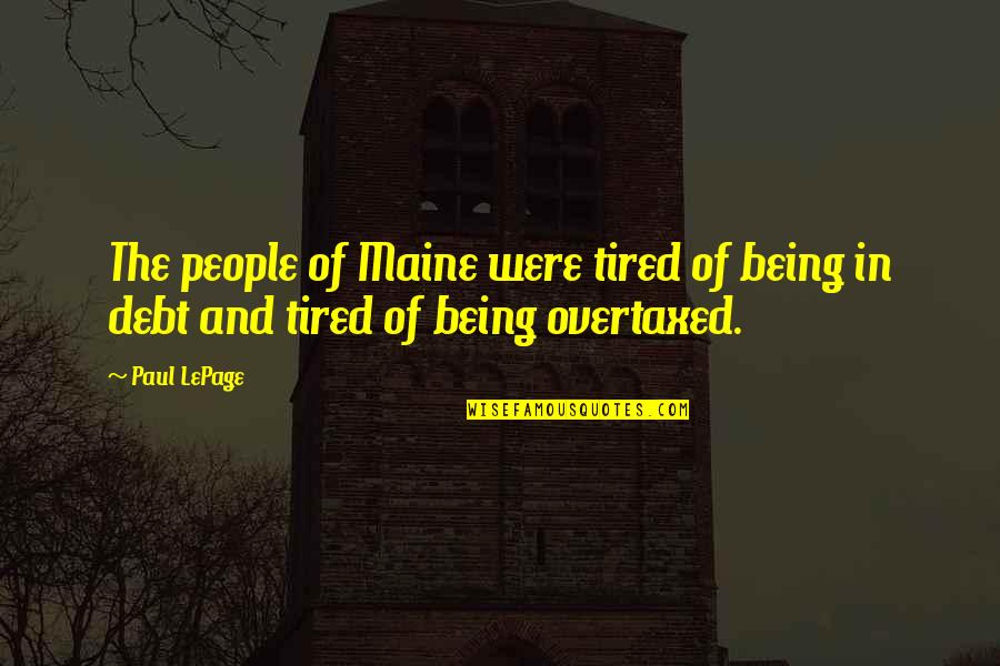 Being So Tired Quotes By Paul LePage: The people of Maine were tired of being
