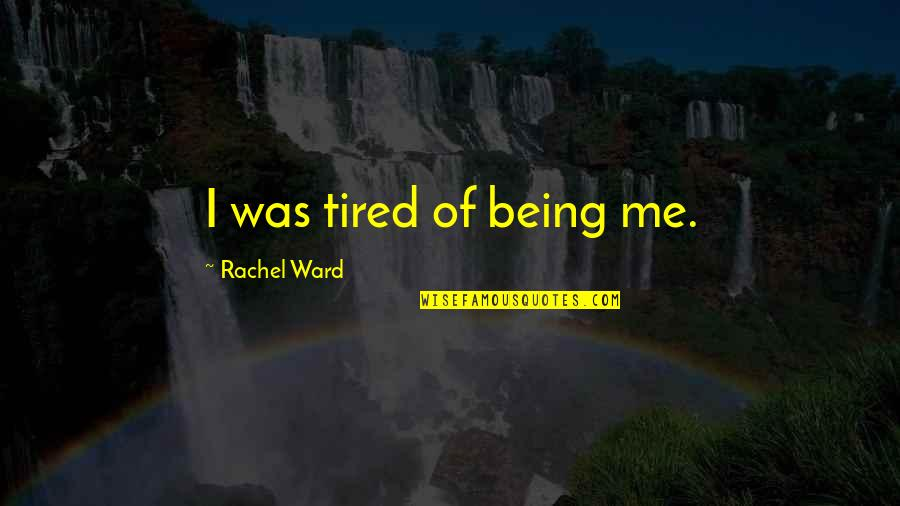 Being So Tired Quotes By Rachel Ward: I was tired of being me.