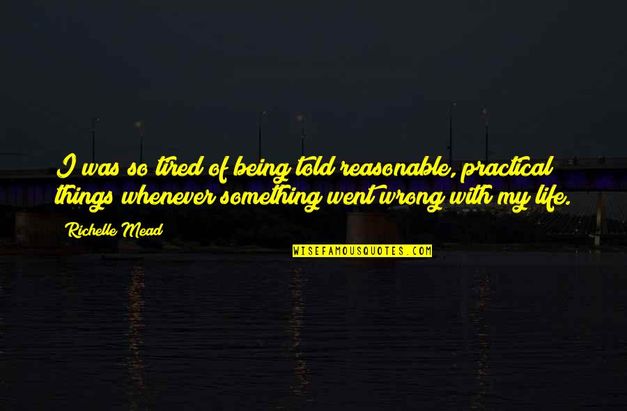 Being So Tired Quotes By Richelle Mead: I was so tired of being told reasonable,