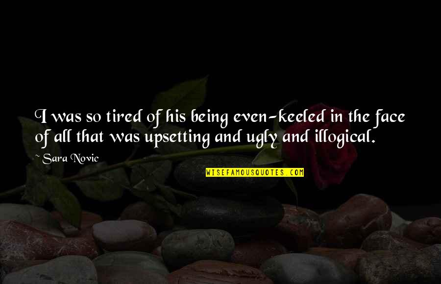 Being So Tired Quotes By Sara Novic: I was so tired of his being even-keeled