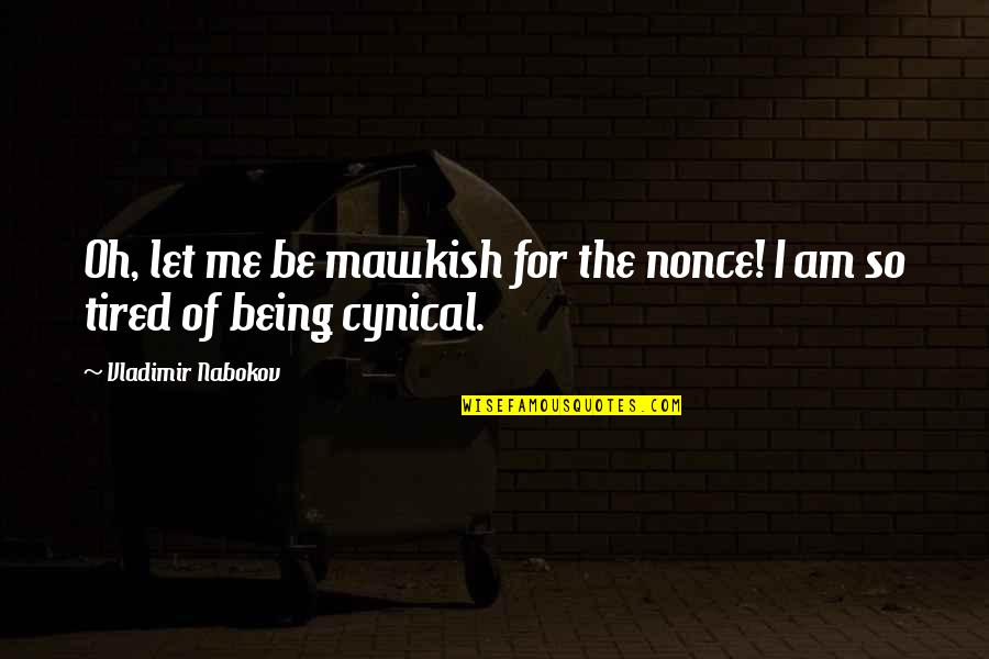 Being So Tired Quotes By Vladimir Nabokov: Oh, let me be mawkish for the nonce!