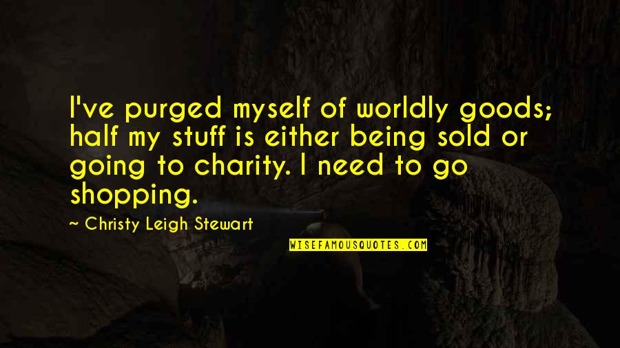 Being Sold Out Quotes By Christy Leigh Stewart: I've purged myself of worldly goods; half my