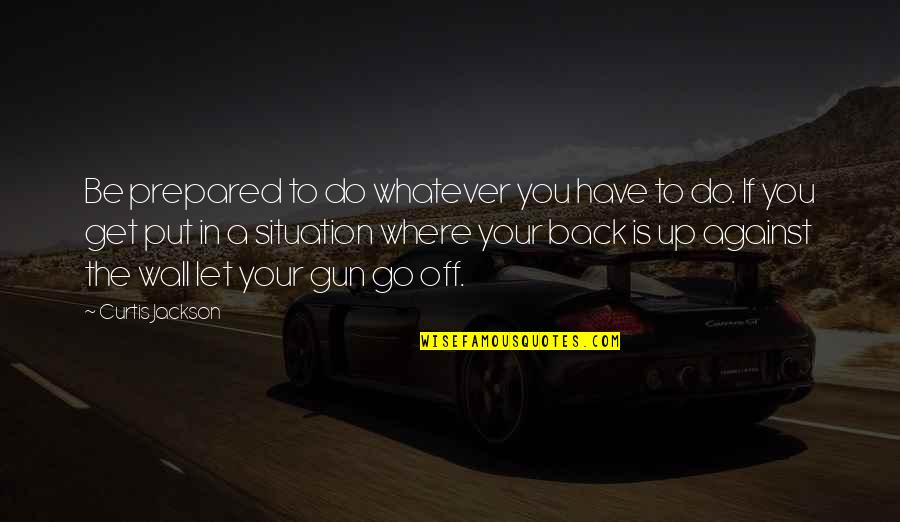 Being Sold Out Quotes By Curtis Jackson: Be prepared to do whatever you have to