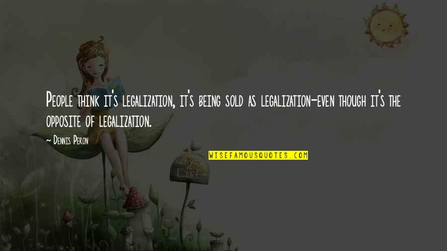 Being Sold Out Quotes By Dennis Peron: People think it's legalization, it's being sold as