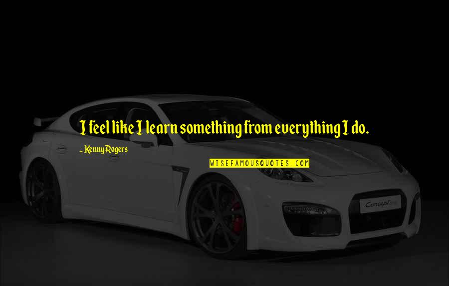 Being Sold Out Quotes By Kenny Rogers: I feel like I learn something from everything
