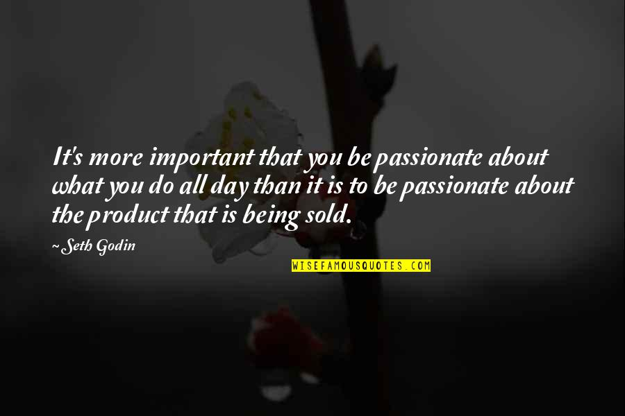 Being Sold Out Quotes By Seth Godin: It's more important that you be passionate about