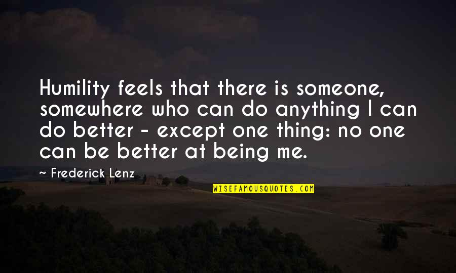 Being Someone's Only One Quotes By Frederick Lenz: Humility feels that there is someone, somewhere who