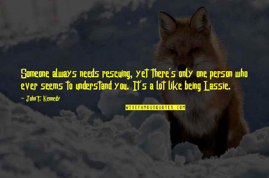 Being Someone's Only One Quotes By John F. Kennedy: Someone always needs rescuing, yet there's only one