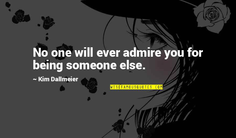 Being Someone's Only One Quotes By Kim Dallmeier: No one will ever admire you for being