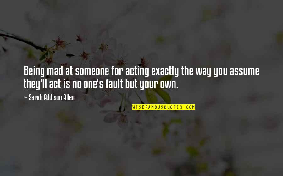 Being Someone's Only One Quotes By Sarah Addison Allen: Being mad at someone for acting exactly the
