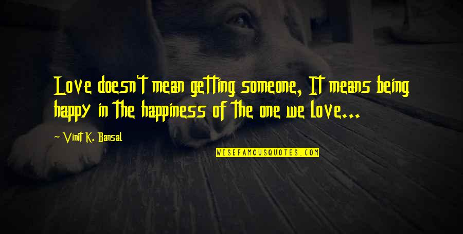 Being Someone's Only One Quotes By Vinit K. Bansal: Love doesn't mean getting someone, It means being