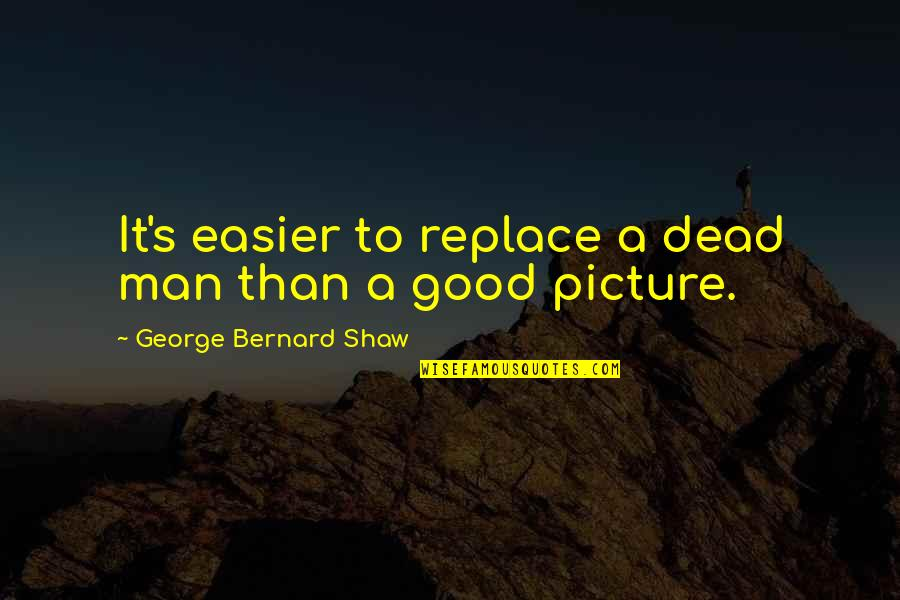 Being Someone's Option Quotes By George Bernard Shaw: It's easier to replace a dead man than