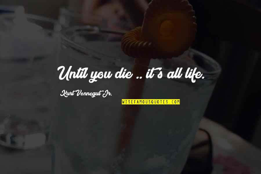 Being Someone's Option Quotes By Kurt Vonnegut Jr.: Until you die .. it's all life.