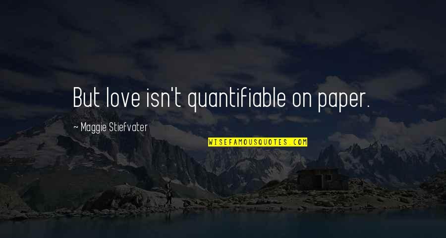 Being Someone's Option Quotes By Maggie Stiefvater: But love isn't quantifiable on paper.