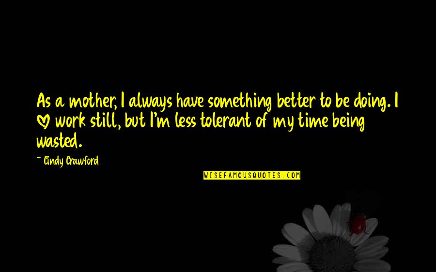 Being Still In Love With Your Ex Quotes By Cindy Crawford: As a mother, I always have something better