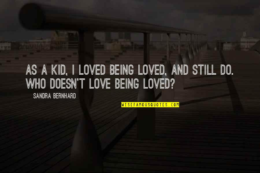 Being Still In Love With Your Ex Quotes By Sandra Bernhard: As a kid, I loved being loved, and