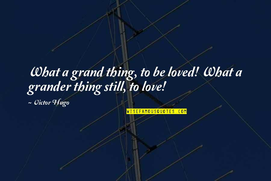 Being Still In Love With Your Ex Quotes By Victor Hugo: What a grand thing, to be loved! What