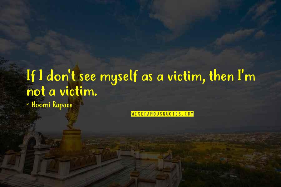 Being Strong In Times Of Adversity Quotes By Noomi Rapace: If I don't see myself as a victim,