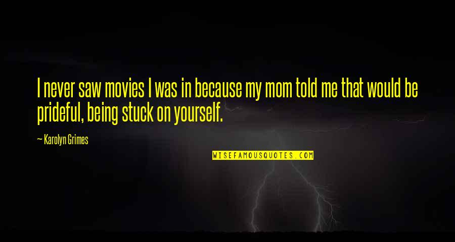 Being Stuck On Yourself Quotes By Karolyn Grimes: I never saw movies I was in because