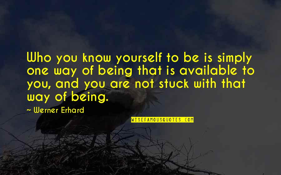 Being Stuck On Yourself Quotes By Werner Erhard: Who you know yourself to be is simply