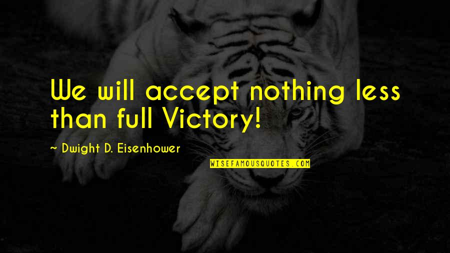 Being Successful Someday Quotes By Dwight D. Eisenhower: We will accept nothing less than full Victory!