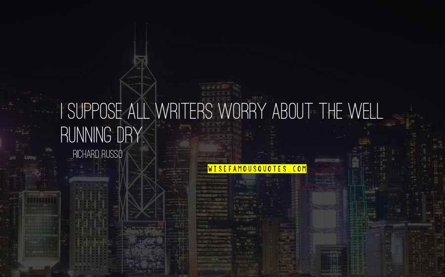 Being Successful Someday Quotes By Richard Russo: I suppose all writers worry about the well