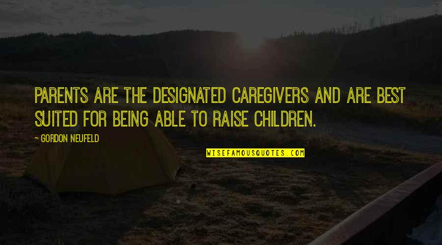 Being Suited Up Quotes By Gordon Neufeld: Parents are the designated caregivers and are best