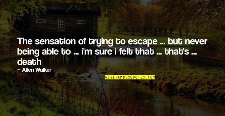 Being Sure Quotes By Allen Walker: The sensation of trying to escape ... but