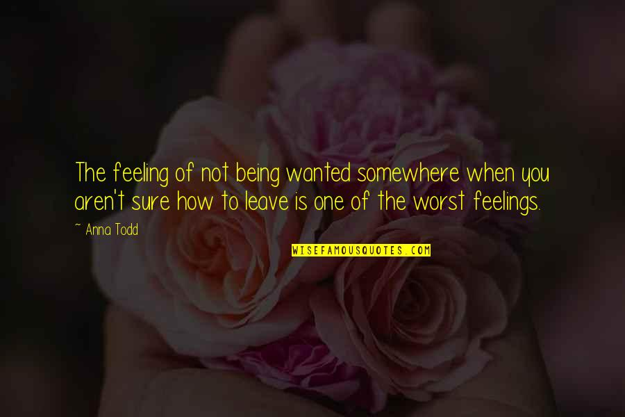 Being Sure Quotes By Anna Todd: The feeling of not being wanted somewhere when