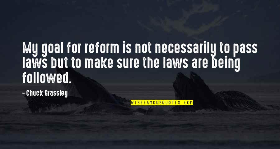 Being Sure Quotes By Chuck Grassley: My goal for reform is not necessarily to