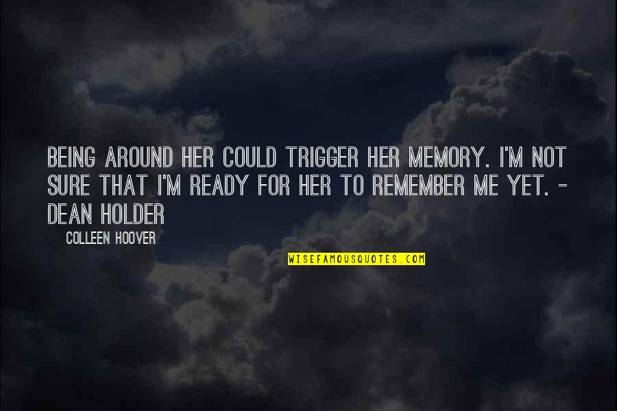 Being Sure Quotes By Colleen Hoover: Being around her could trigger her memory. I'm