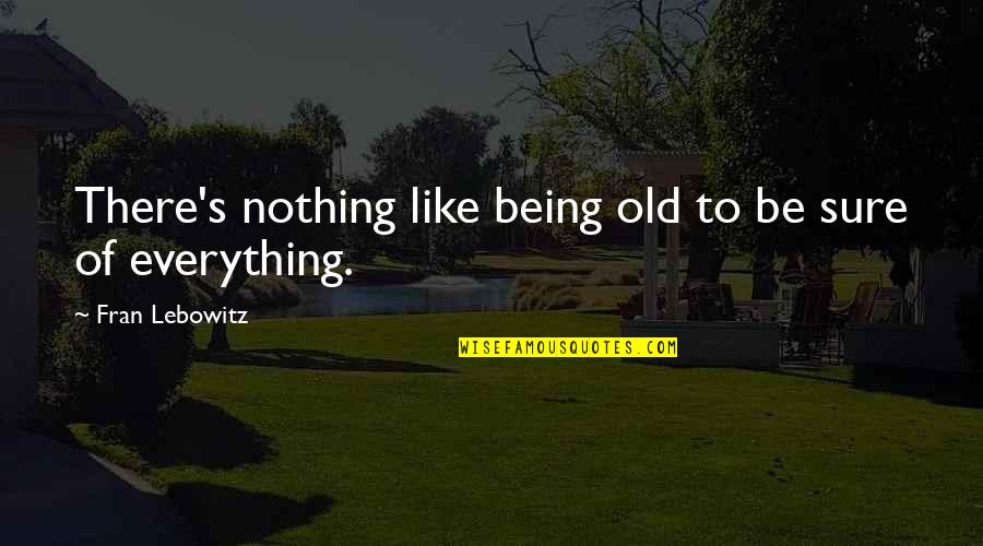 Being Sure Quotes By Fran Lebowitz: There's nothing like being old to be sure